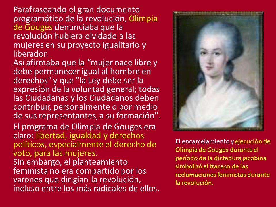 Parafraseando el gran documento programático de la revolución, Olimpia de Gouges denunciaba que la revolución hubiera olvidado a las mujeres en su proyecto igualitario y liberador.