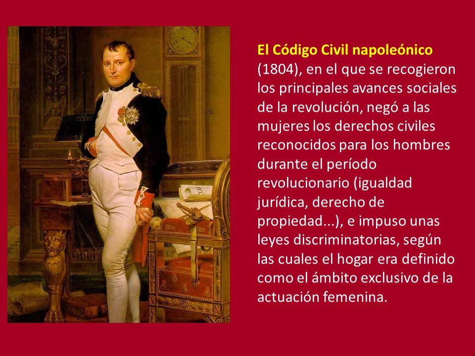 El Código Civil napoleónico (1804), en el que se recogieron los principales avances sociales de la revolución, negó a las mujeres los derechos civiles reconocidos para los hombres durante el período revolucionario (igualdad jurídica, derecho de propiedad...), e impuso unas leyes discriminatorias, según las cuales el hogar era definido como el ámbito exclusivo de la actuación femenina.