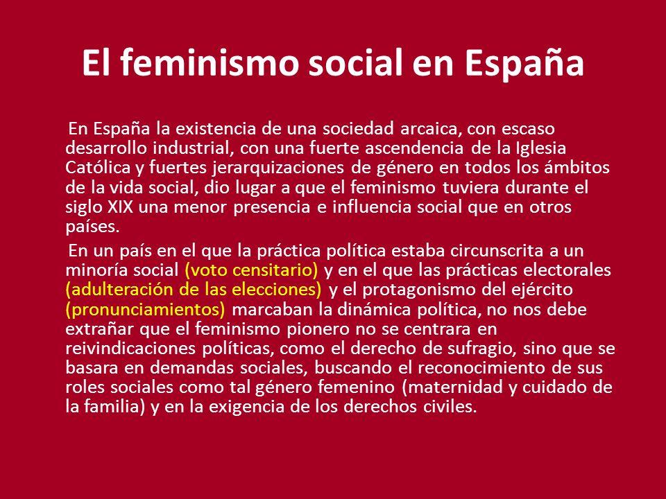 El feminismo social en España En España la existencia de una sociedad arcaica, con escaso desarrollo industrial, con una fuerte ascendencia de la Igle