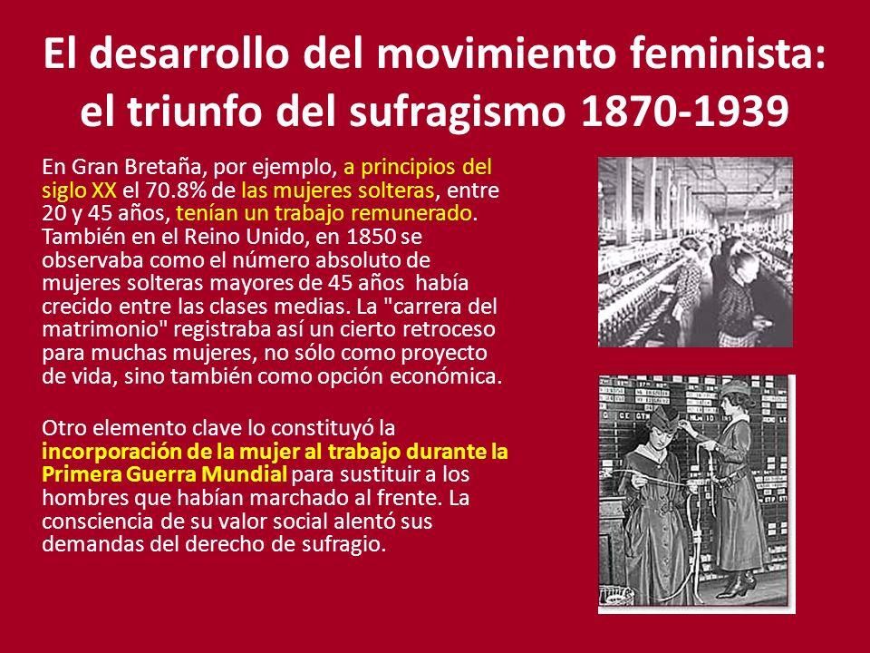 El desarrollo del movimiento feminista: el triunfo del sufragismo 1870-1939 En Gran Bretaña, por ejemplo, a principios del siglo XX el 70.8% de las mu