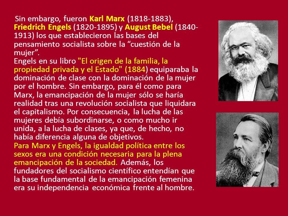 Sin embargo, fueron Karl Marx (1818-1883), Friedrich Engels (1820-1895) y August Bebel (1840- 1913) los que establecieron las bases del pensamiento socialista sobre la cuestión de la mujer.