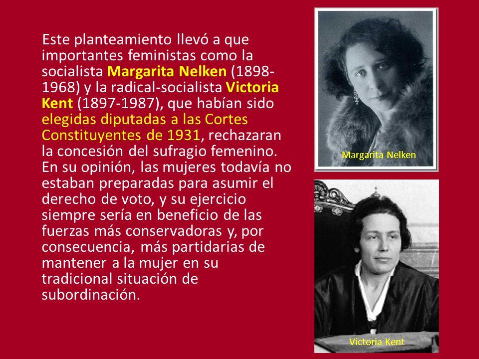 Este planteamiento llevó a que importantes feministas como la socialista Margarita Nelken (1898- 1968) y la radical-socialista Victoria Kent (1897-1987), que habían sido elegidas diputadas a las Cortes Constituyentes de 1931, rechazaran la concesión del sufragio femenino.