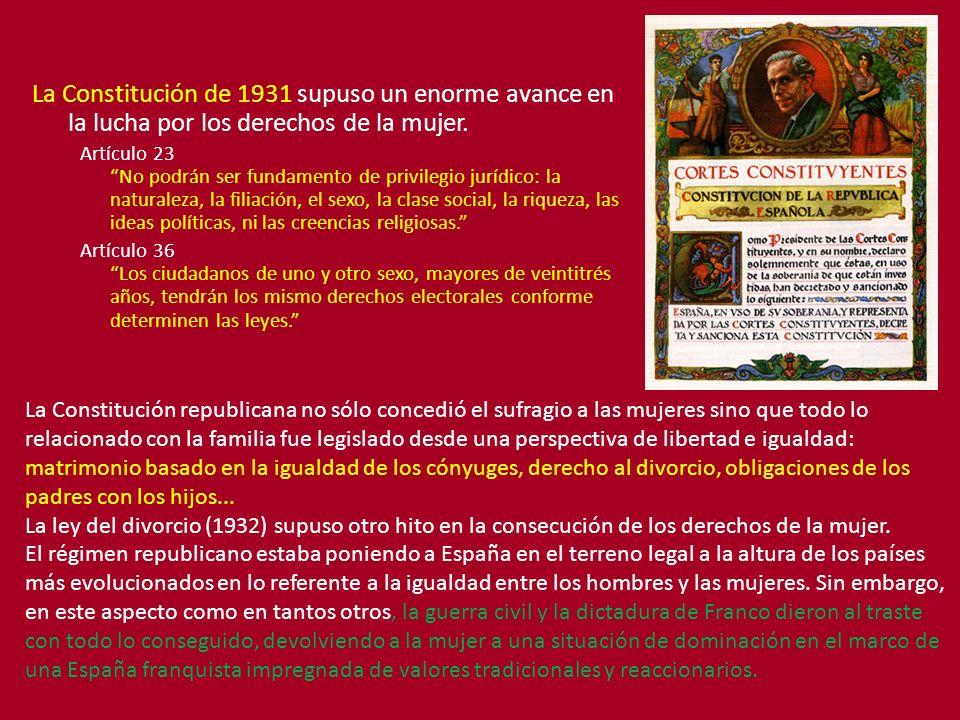 La Constitución de 1931 supuso un enorme avance en la lucha por los derechos de la mujer. Artículo 23 No podrán ser fundamento de privilegio jurídico: