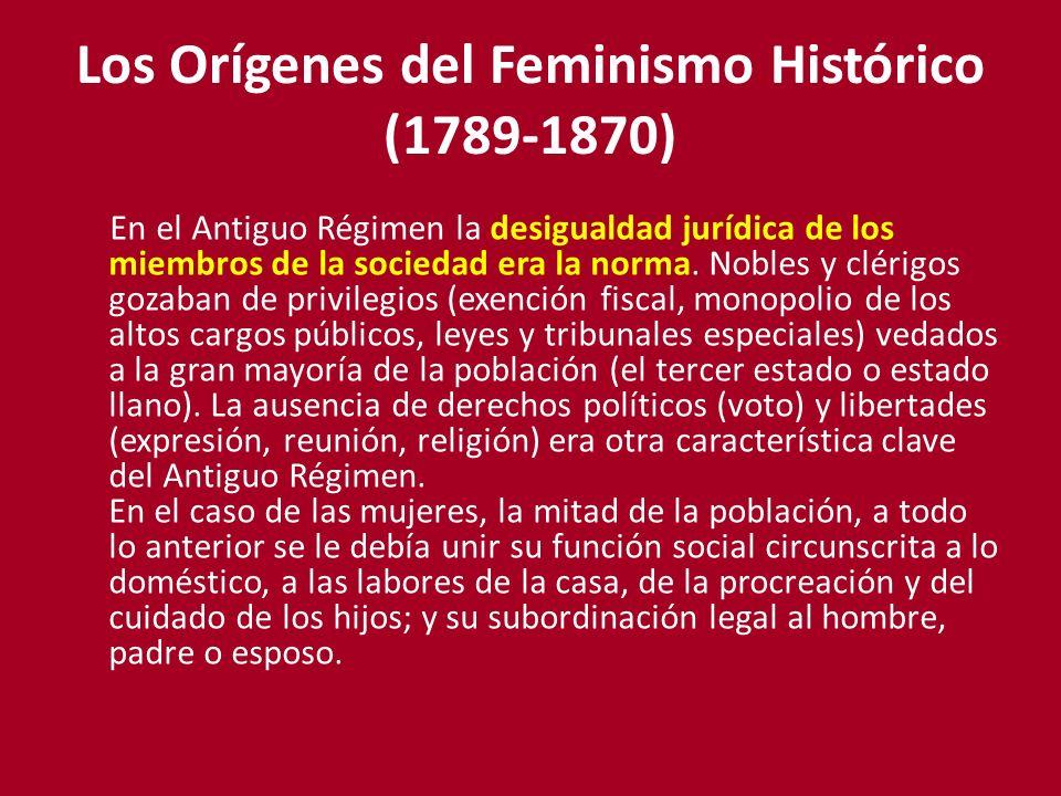 Los Orígenes del Feminismo Histórico (1789-1870) En el Antiguo Régimen la desigualdad jurídica de los miembros de la sociedad era la norma. Nobles y c