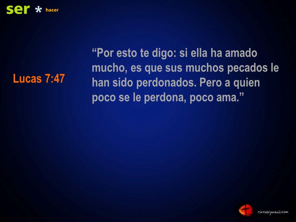 Por esto te digo: si ella ha amado mucho, es que sus muchos pecados le han sido perdonados. Pero a quien poco se le perdona, poco ama. Lucas 7:47