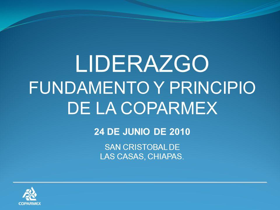 LIDERAZGO FUNDAMENTO Y PRINCIPIO DE LA COPARMEX 24 DE JUNIO DE 2010 SAN CRISTOBAL DE LAS CASAS, CHIAPAS.