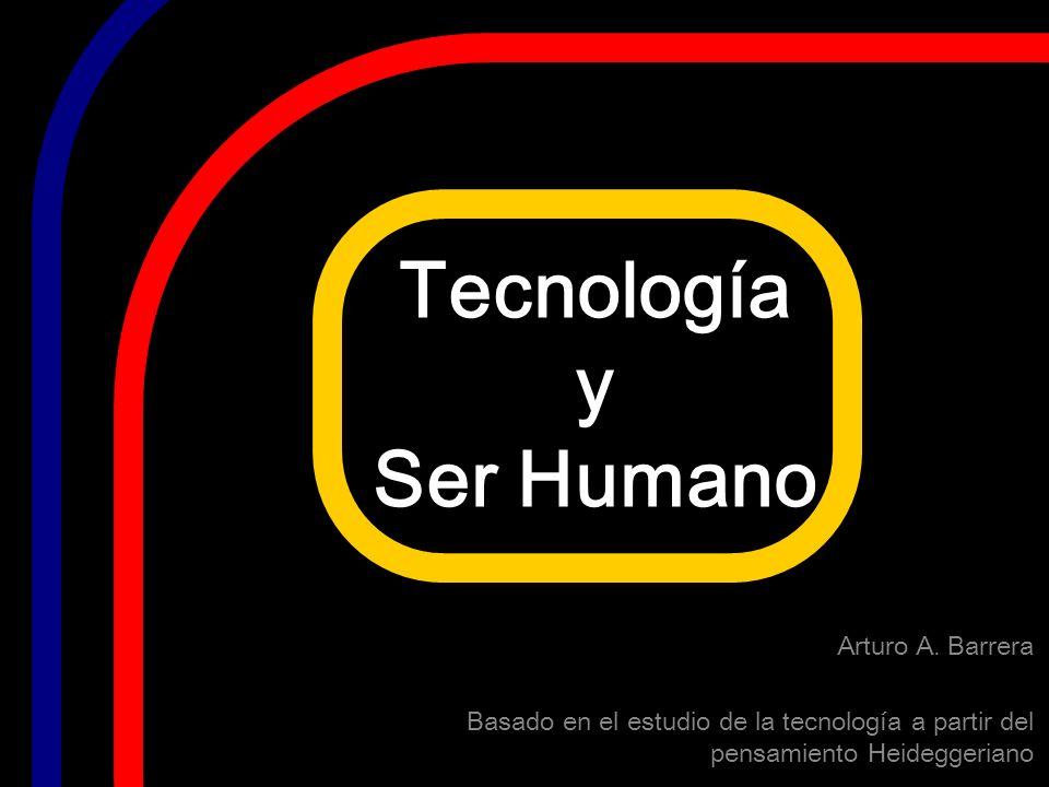 Tecnología y Ser Humano Arturo A. Barrera Basado en el estudio de la tecnología a partir del pensamiento Heideggeriano