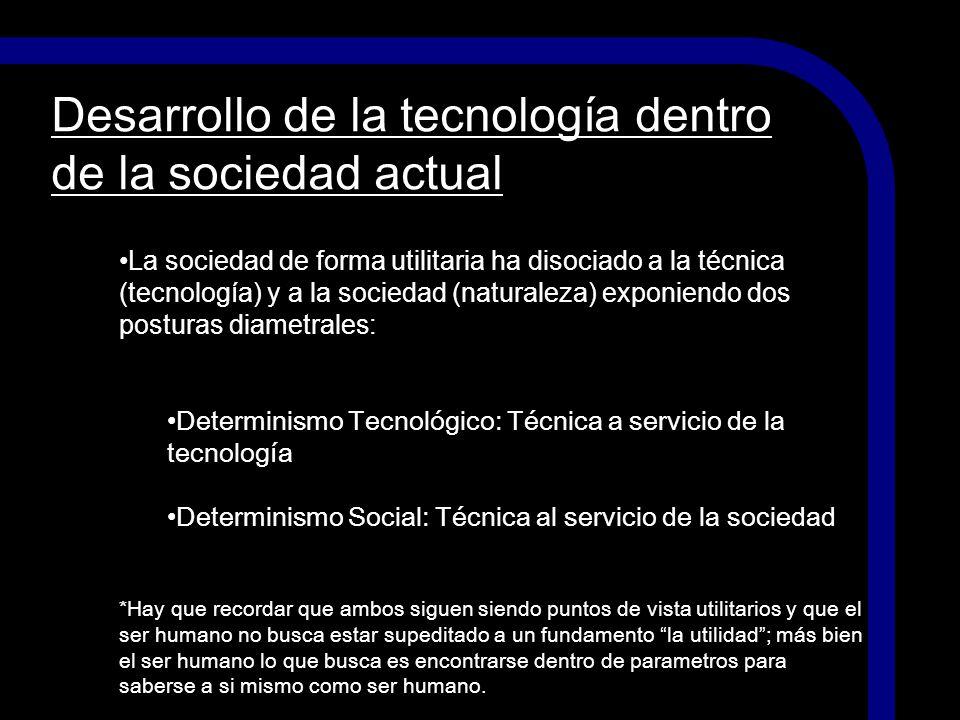 Desarrollo de la tecnología dentro de la sociedad actual La sociedad de forma utilitaria ha disociado a la técnica (tecnología) y a la sociedad (natur