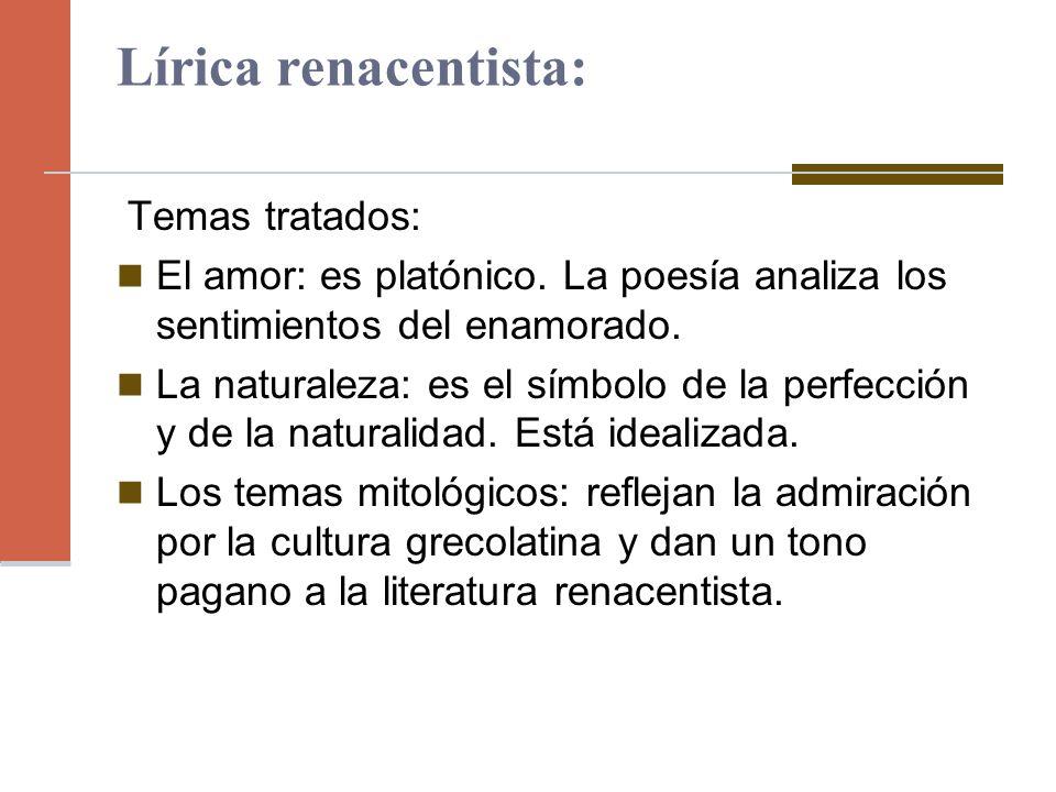Lírica renacentista: Temas tratados: El amor: es platónico. La poesía analiza los sentimientos del enamorado. La naturaleza: es el símbolo de la perfe