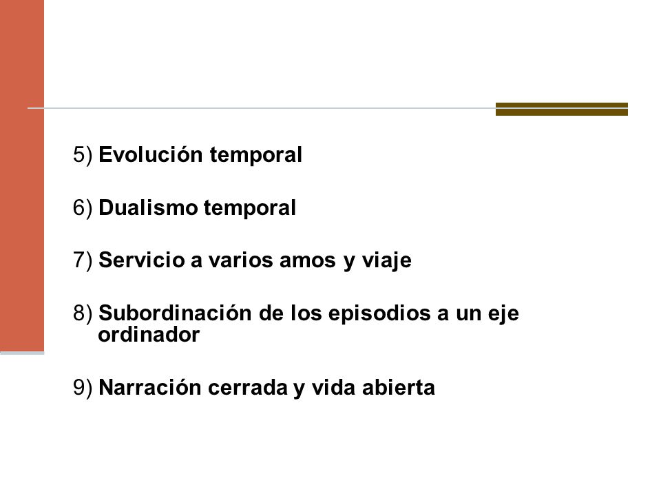 5) Evolución temporal 6) Dualismo temporal 7) Servicio a varios amos y viaje 8) Subordinación de los episodios a un eje ordinador 9) Narración cerrada