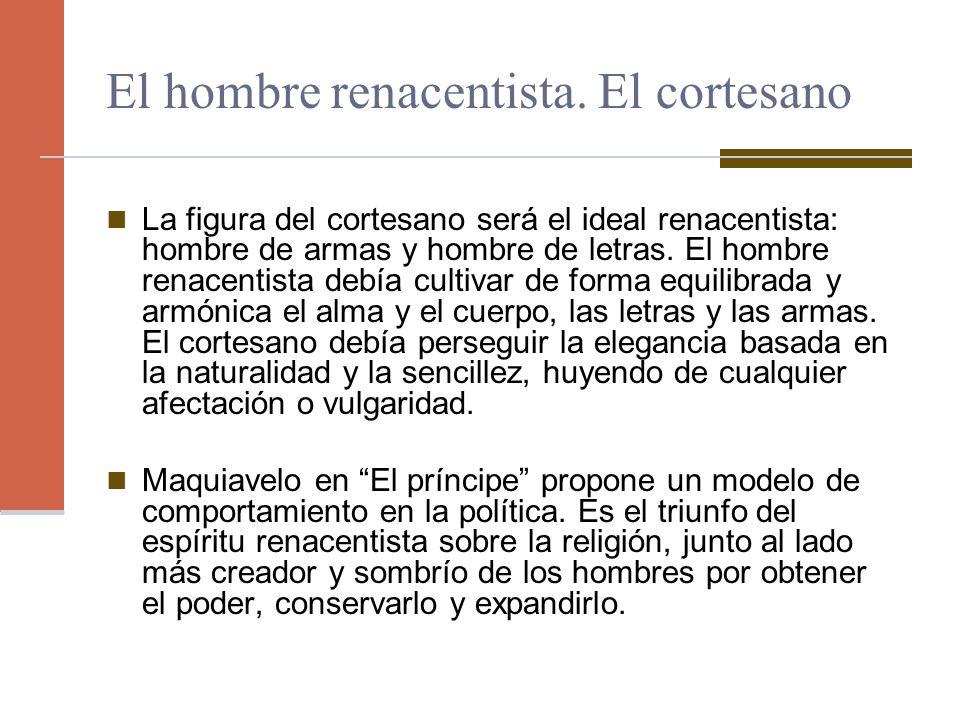 El hombre renacentista. El cortesano La figura del cortesano será el ideal renacentista: hombre de armas y hombre de letras. El hombre renacentista de