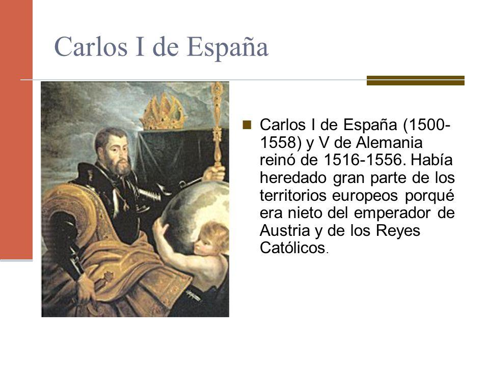 Carlos I de España Carlos I de España (1500- 1558) y V de Alemania reinó de 1516-1556. Había heredado gran parte de los territorios europeos porqué er