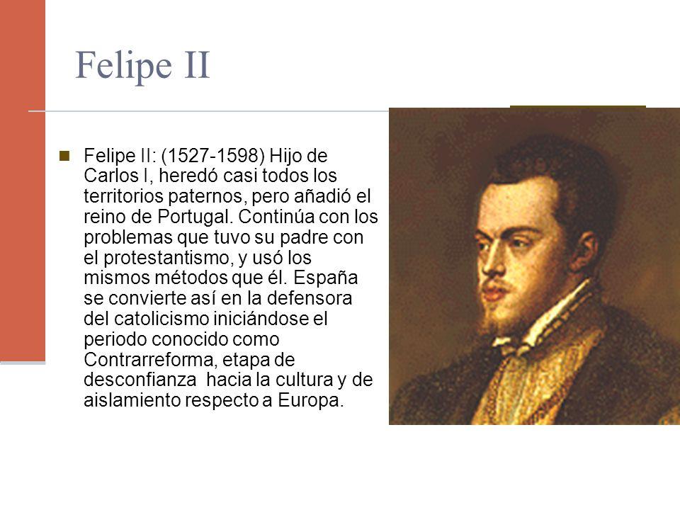 Felipe II: (1527-1598) Hijo de Carlos I, heredó casi todos los territorios paternos, pero añadió el reino de Portugal. Continúa con los problemas que