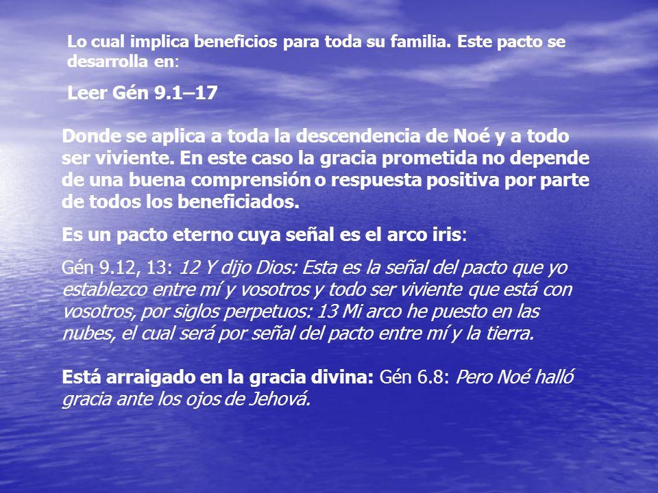 Lo cual implica beneficios para toda su familia. Este pacto se desarrolla en: Leer Gén 9.1–17 Donde se aplica a toda la descendencia de Noé y a todo s