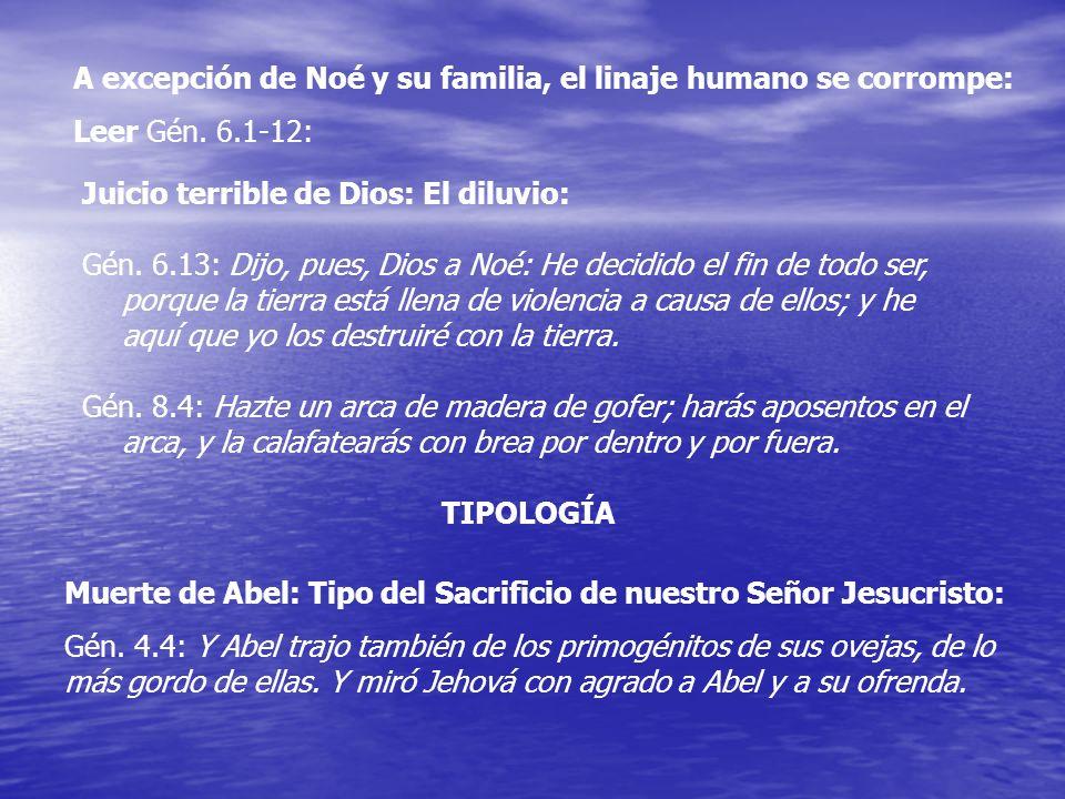 A excepción de Noé y su familia, el linaje humano se corrompe: Leer Gén. 6.1-12: Juicio terrible de Dios: El diluvio: Gén. 6.13: Dijo, pues, Dios a No