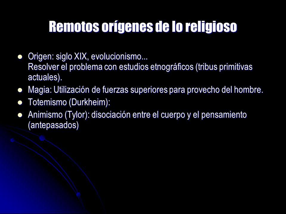Remotos orígenes de lo religioso Origen: siglo XIX, evolucionismo... Resolver el problema con estudios etnográficos (tribus primitivas actuales). Orig