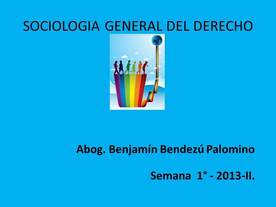 SOCIOLOGIA GENERAL DEL DERECHO Abog. Benjamín Bendezú Palomino Semana 1° - 2013-II.