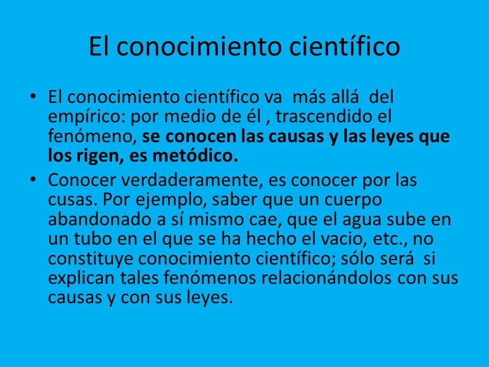 El conocimiento científico El conocimiento científico va más allá del empírico: por medio de él, trascendido el fenómeno, se conocen las causas y las leyes que los rigen, es metódico.