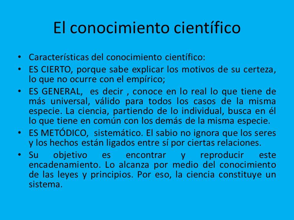 El conocimiento científico Características del conocimiento científico: ES CIERTO, porque sabe explicar los motivos de su certeza, lo que no ocurre co