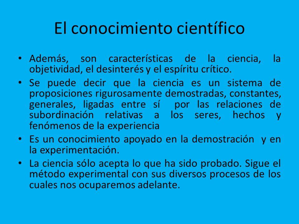 El conocimiento científico Además, son características de la ciencia, la objetividad, el desinterés y el espíritu crítico.
