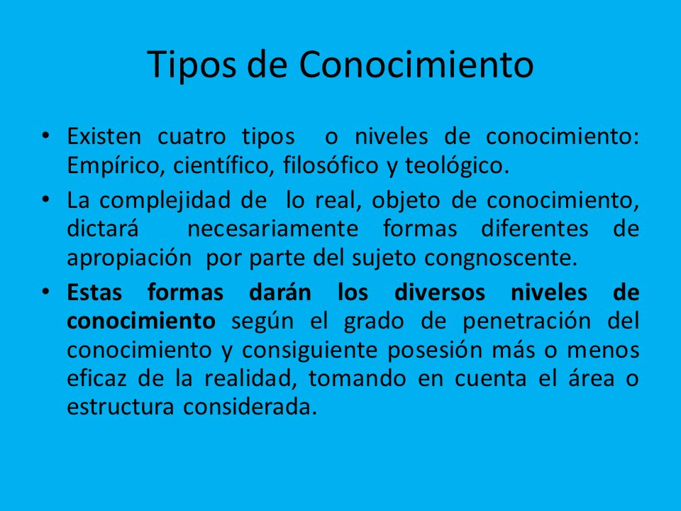 Tipos de Conocimiento Existen cuatro tipos o niveles de conocimiento: Empírico, científico, filosófico y teológico. La complejidad de lo real, objeto
