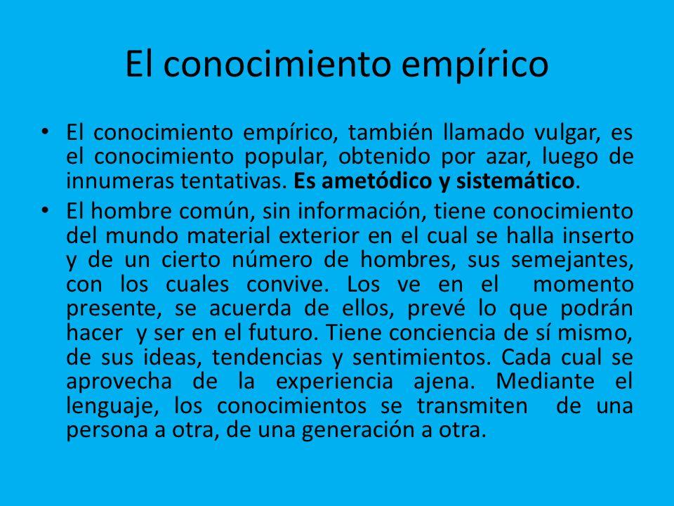 El conocimiento empírico El conocimiento empírico, también llamado vulgar, es el conocimiento popular, obtenido por azar, luego de innumeras tentativa