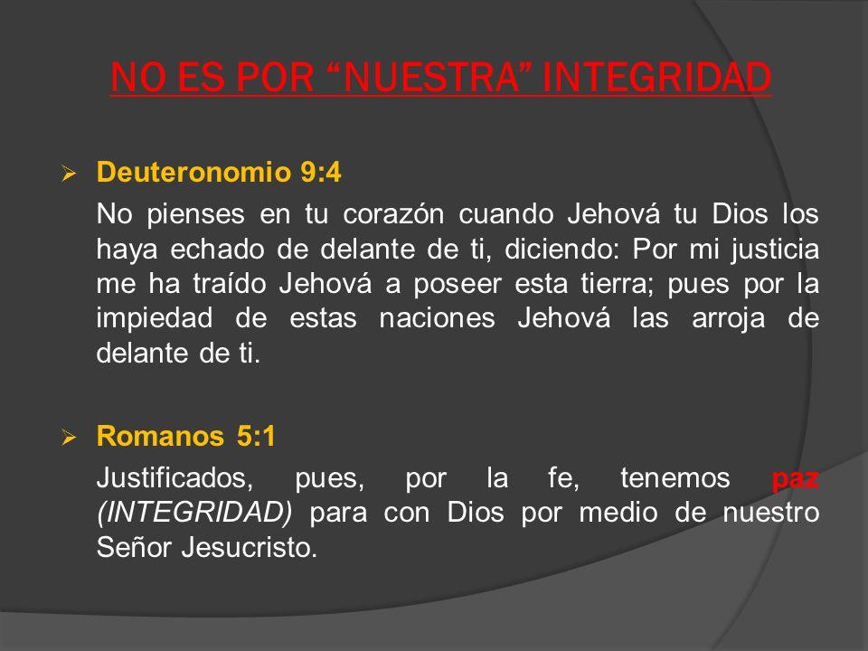 NO ES POR NUESTRA INTEGRIDAD Deuteronomio 9:4 No pienses en tu corazón cuando Jehová tu Dios los haya echado de delante de ti, diciendo: Por mi justic