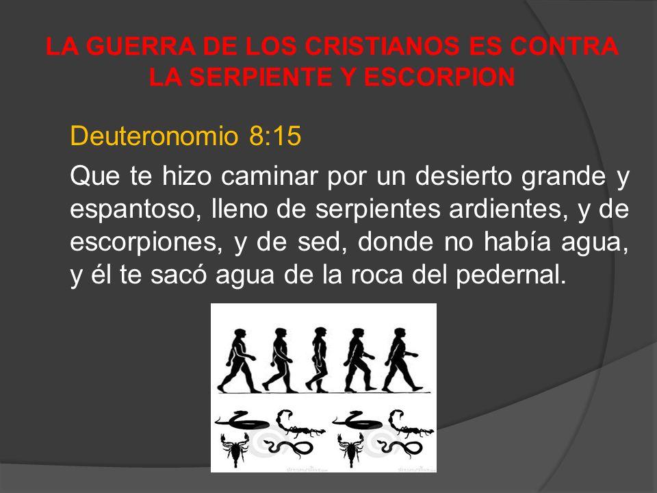 LA GUERRA DE LOS CRISTIANOS ES CONTRA LA SERPIENTE Y ESCORPION Deuteronomio 8:15 Que te hizo caminar por un desierto grande y espantoso, lleno de serp