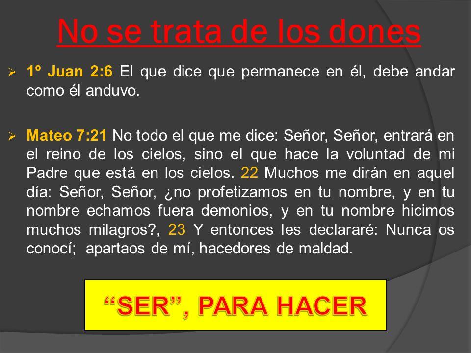 No se trata de los dones 1º Juan 2:6 El que dice que permanece en él, debe andar como él anduvo. Mateo 7:21 No todo el que me dice: Señor, Señor, entr