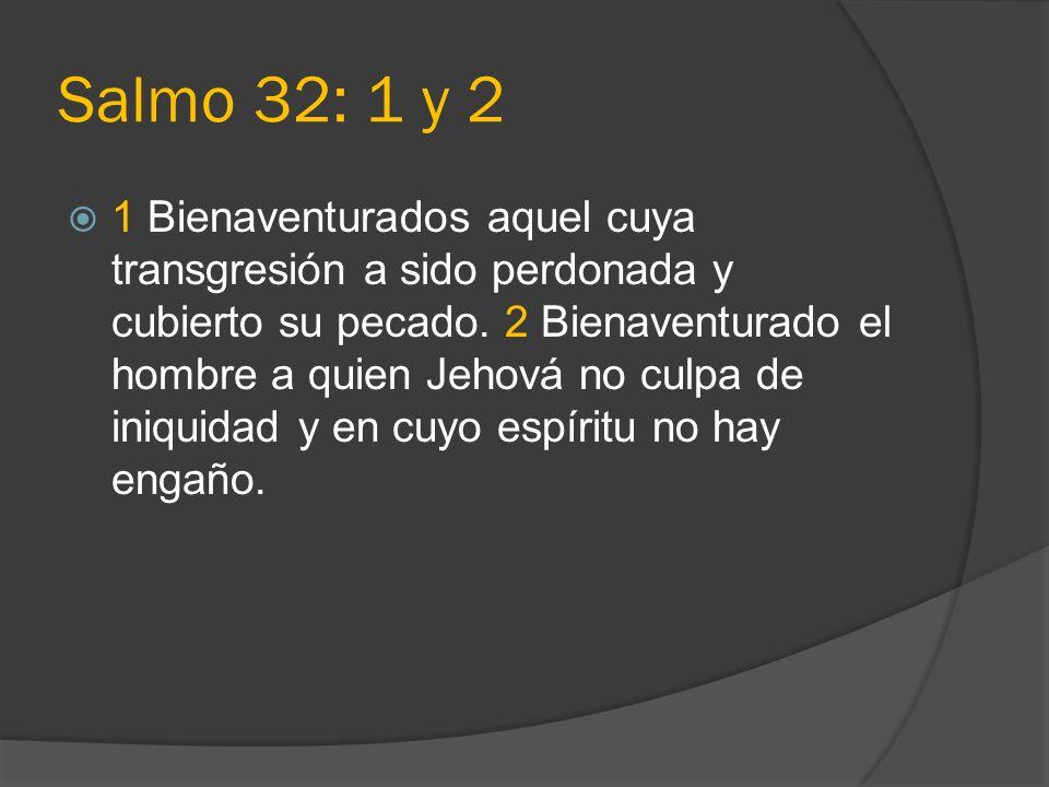 Salmo 32: 1 y 2 1 Bienaventurados aquel cuya transgresión a sido perdonada y cubierto su pecado. 2 Bienaventurado el hombre a quien Jehová no culpa de