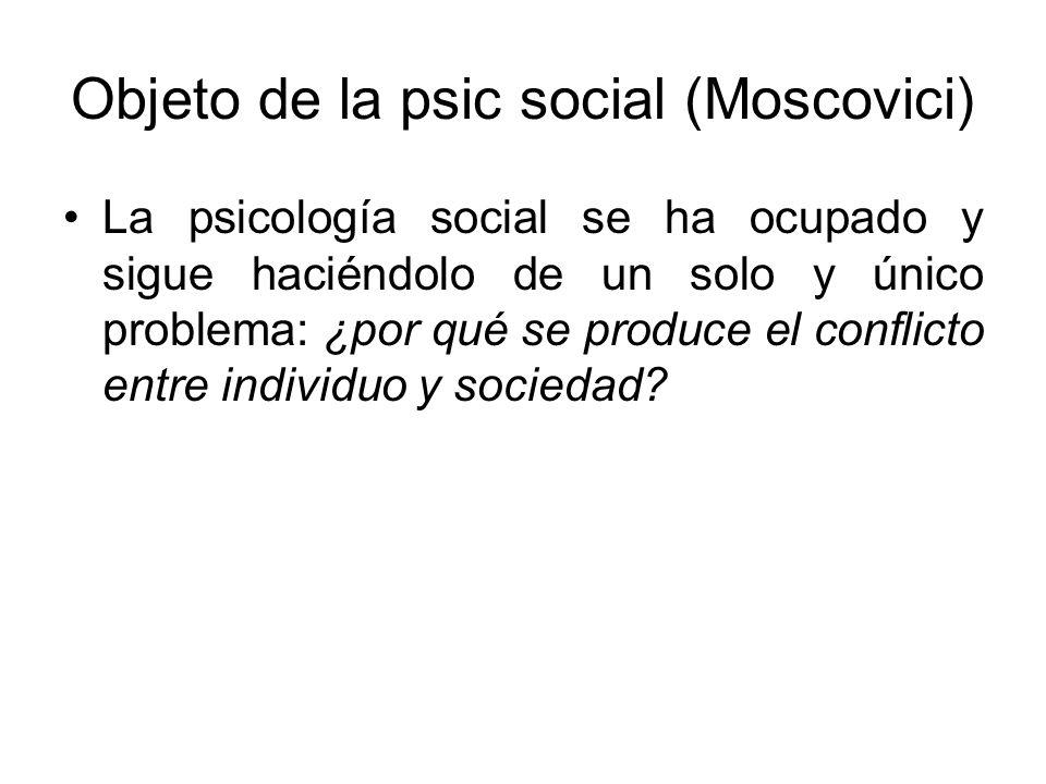 Objeto de la psic social (Moscovici) La psicología social se ha ocupado y sigue haciéndolo de un solo y único problema: ¿por qué se produce el conflic