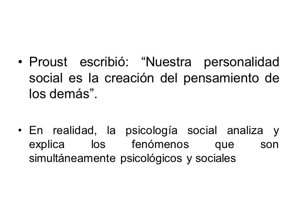 Proust escribió: Nuestra personalidad social es la creación del pensamiento de los demás. En realidad, la psicología social analiza y explica los fenó