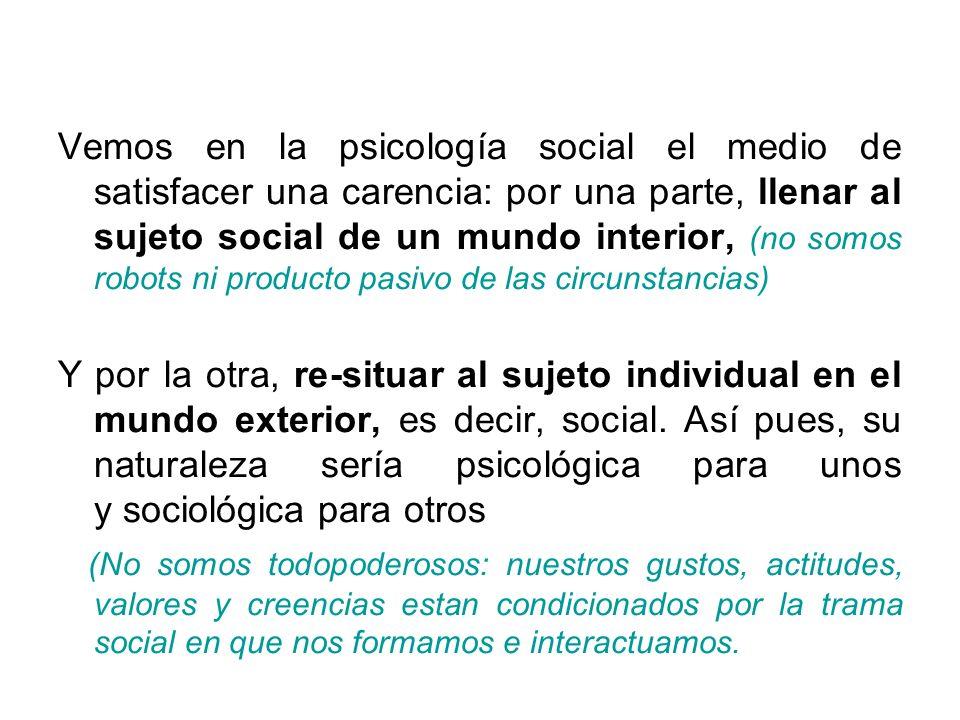 Vemos en la psicología social el medio de satisfacer una carencia: por una parte, llenar al sujeto social de un mundo interior, (no somos robots ni pr