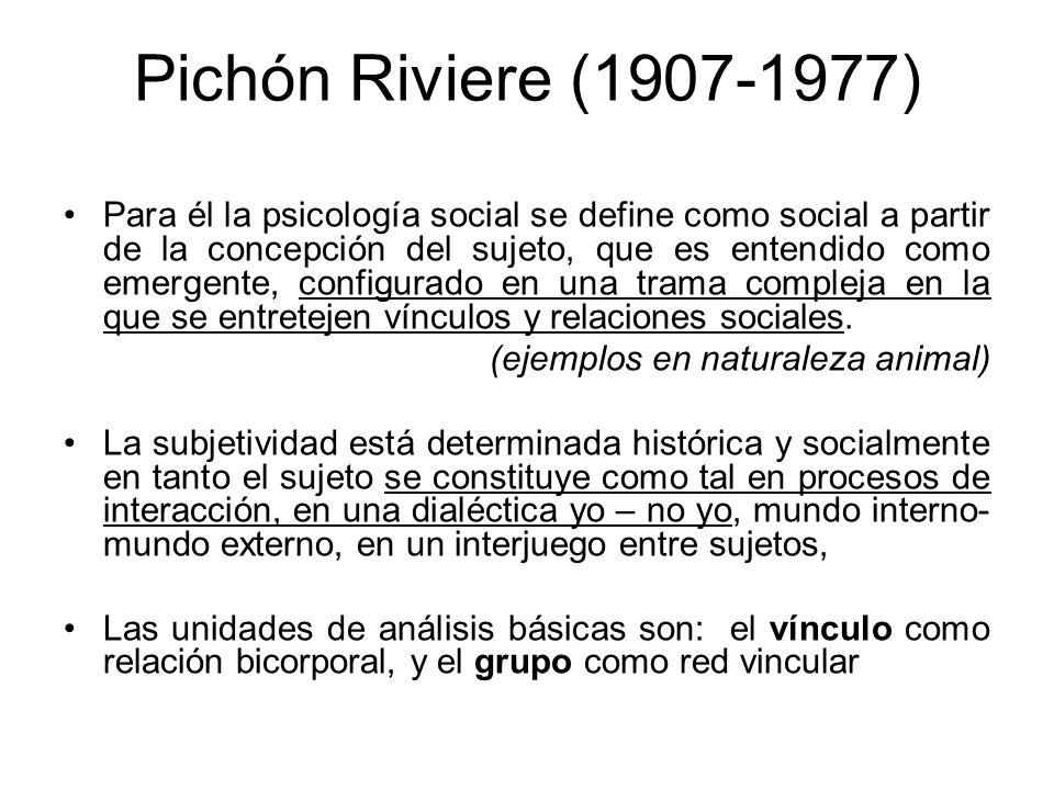 Pichón Riviere (1907-1977) Para él la psicología social se define como social a partir de la concepción del sujeto, que es entendido como emergente, c