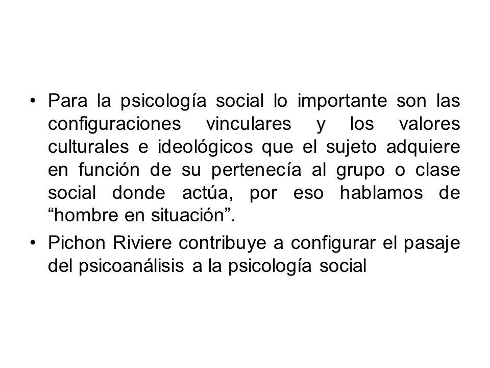 Para la psicología social lo importante son las configuraciones vinculares y los valores culturales e ideológicos que el sujeto adquiere en función de