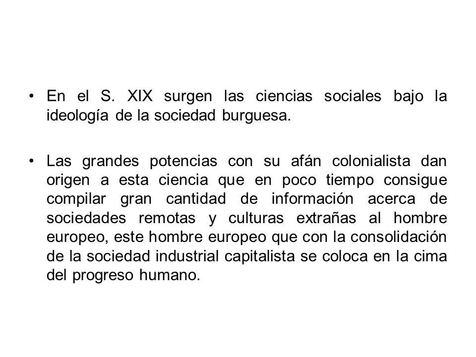 En el S. XIX surgen las ciencias sociales bajo la ideología de la sociedad burguesa. Las grandes potencias con su afán colonialista dan origen a esta