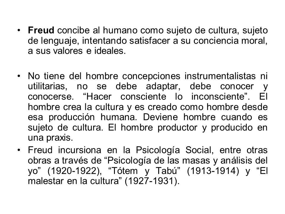 Freud concibe al humano como sujeto de cultura, sujeto de lenguaje, intentando satisfacer a su conciencia moral, a sus valores e ideales. No tiene del