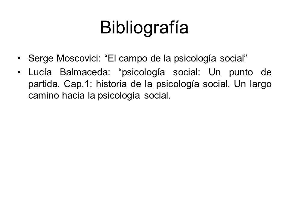 Bibliografía Serge Moscovici: El campo de la psicología social Lucía Balmaceda: psicología social: Un punto de partida. Cap.1: historia de la psicolog