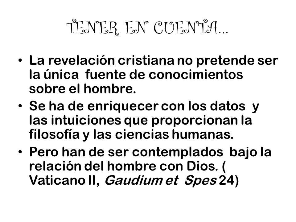 TENER EN CUENTA… La revelación cristiana no pretende ser la única fuente de conocimientos sobre el hombre. Se ha de enriquecer con los datos y las int