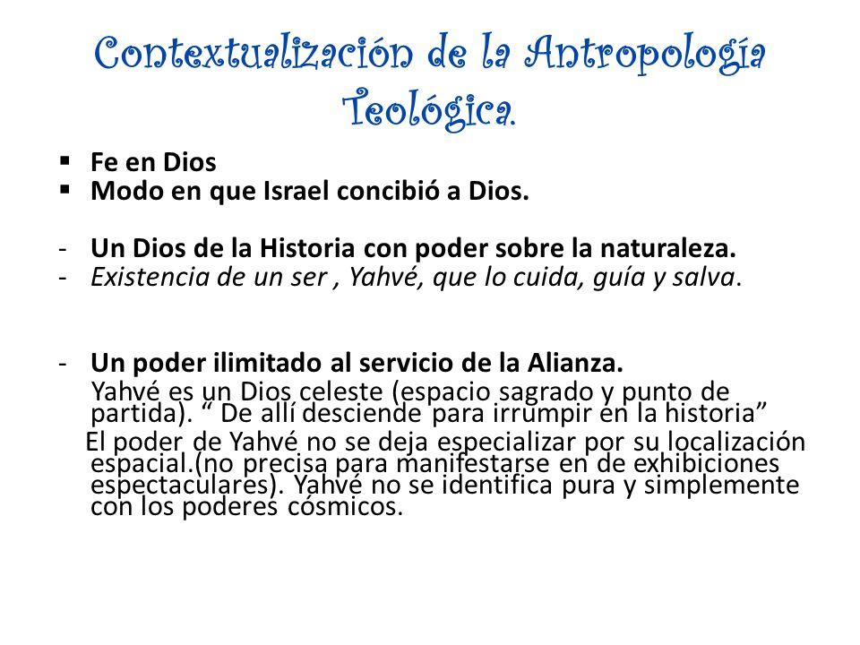 Contextualización de la Antropología Teológica. Fe en Dios Modo en que Israel concibió a Dios. -Un Dios de la Historia con poder sobre la naturaleza.