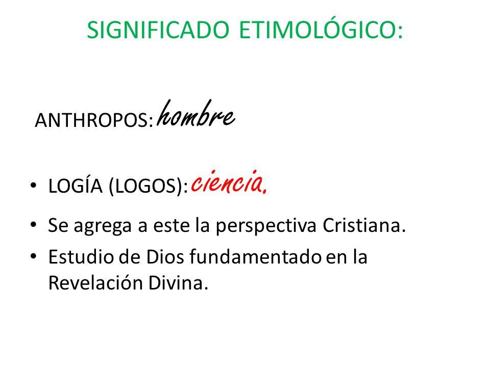 SIGNIFICADO ETIMOLÓGICO: ANTHROPOS: hombre LOGÍA (LOGOS): ciencia. Se agrega a este la perspectiva Cristiana. Estudio de Dios fundamentado en la Revel