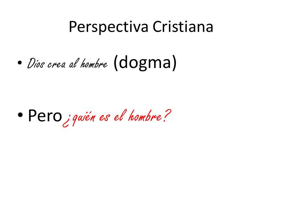 Perspectiva Cristiana Dios crea al hombre (dogma) Pero ¿quién es el hombre?