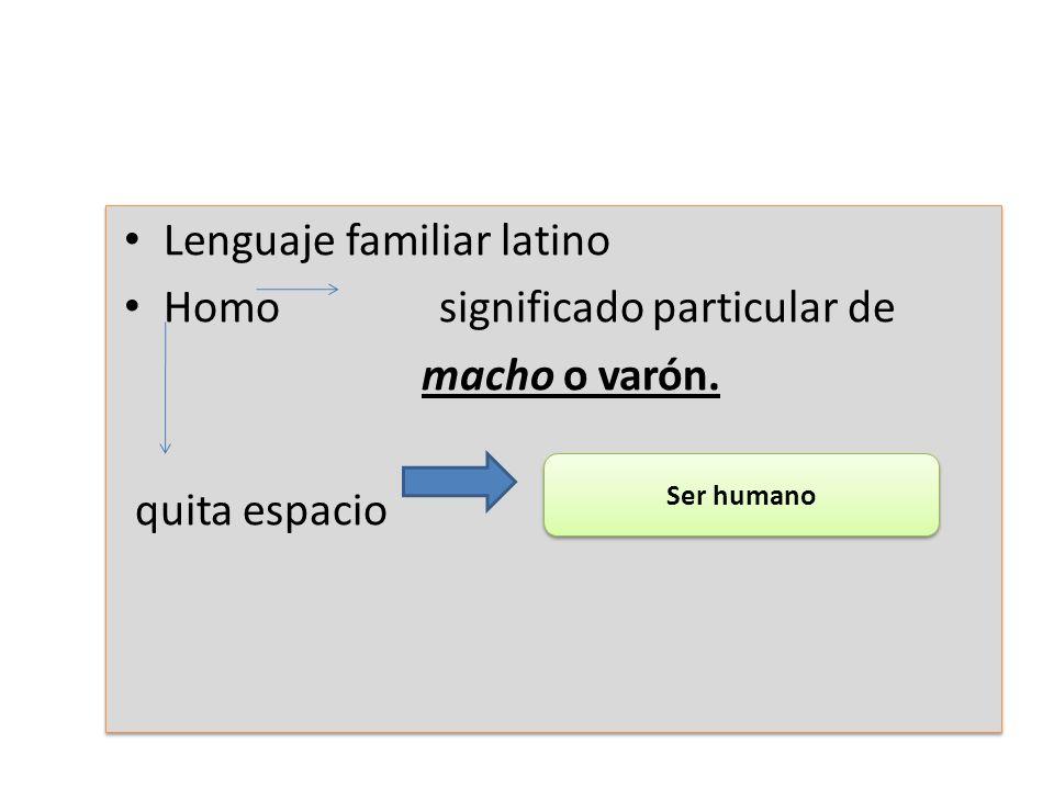 Lenguaje familiar latino Homo significado particular de macho o varón. quita espacio Lenguaje familiar latino Homo significado particular de macho o v