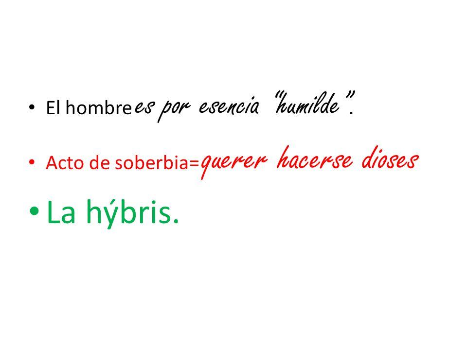 El hombre es por esencia humilde. Acto de soberbia= querer hacerse dioses La hýbris.