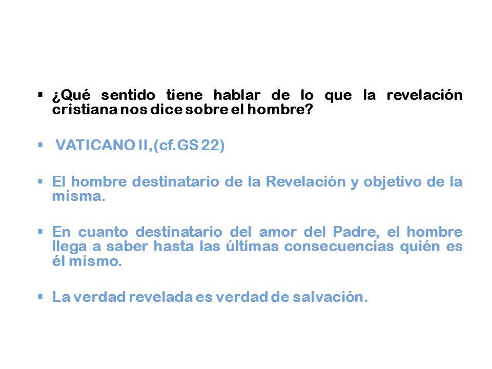 ¿Qué sentido tiene hablar de lo que la revelación cristiana nos dice sobre el hombre? VATICANO II,(cf.GS 22) El hombre destinatario de la Revelación y