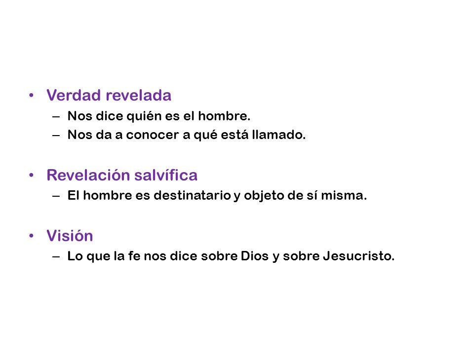Verdad revelada – Nos dice quién es el hombre. – Nos da a conocer a qué está llamado. Revelación salvífica – El hombre es destinatario y objeto de sí