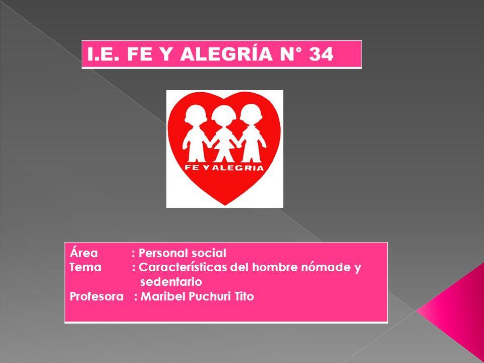 I.E. FE Y ALEGRÍA N° 34 Área : Personal social Tema : Características del hombre nómade y sedentario Profesora : Maribel Puchuri Tito