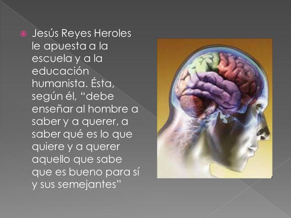Jesús Reyes Heroles le apuesta a la escuela y a la educación humanista. Ésta, según él, debe enseñar al hombre a saber y a querer, a saber qué es lo q