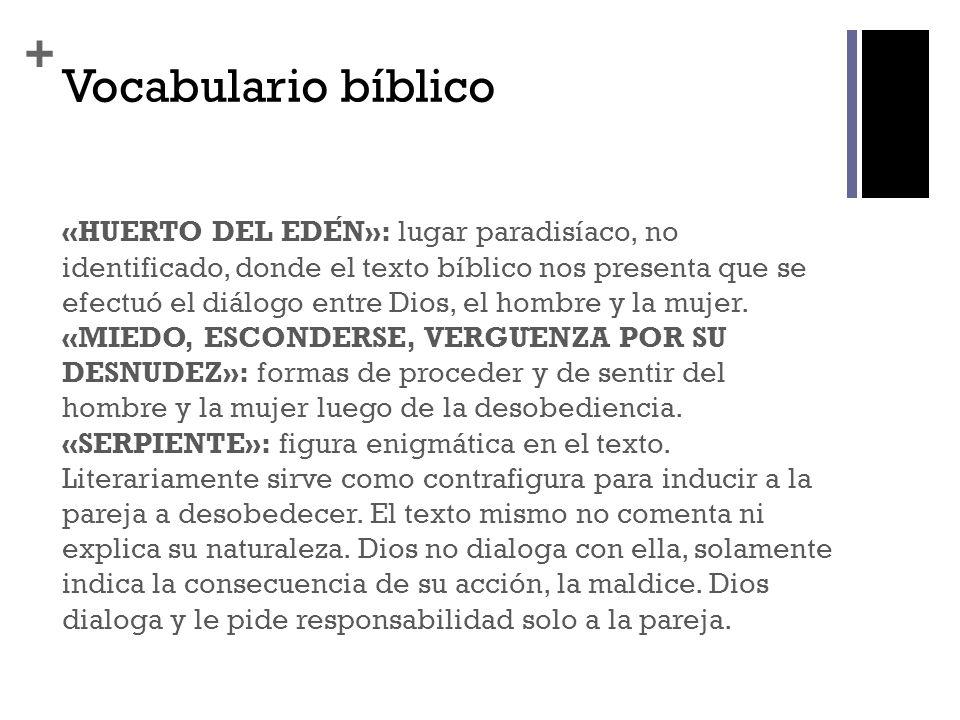 + Vocabulario bíblico «HUERTO DEL EDEN»: lugar paradisíaco, no identificado, donde el texto bíblico nos presenta que se efectuó el diálogo entre Dios,