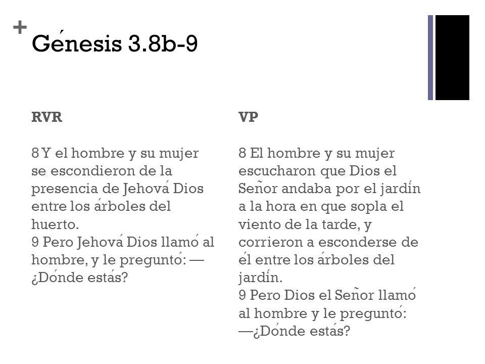 + Genesis 3.8b-9 RVR 8 Y el hombre y su mujer se escondieron de la presencia de Jehova Dios entre los arboles del huerto. 9 Pero Jehova Dios llamo al